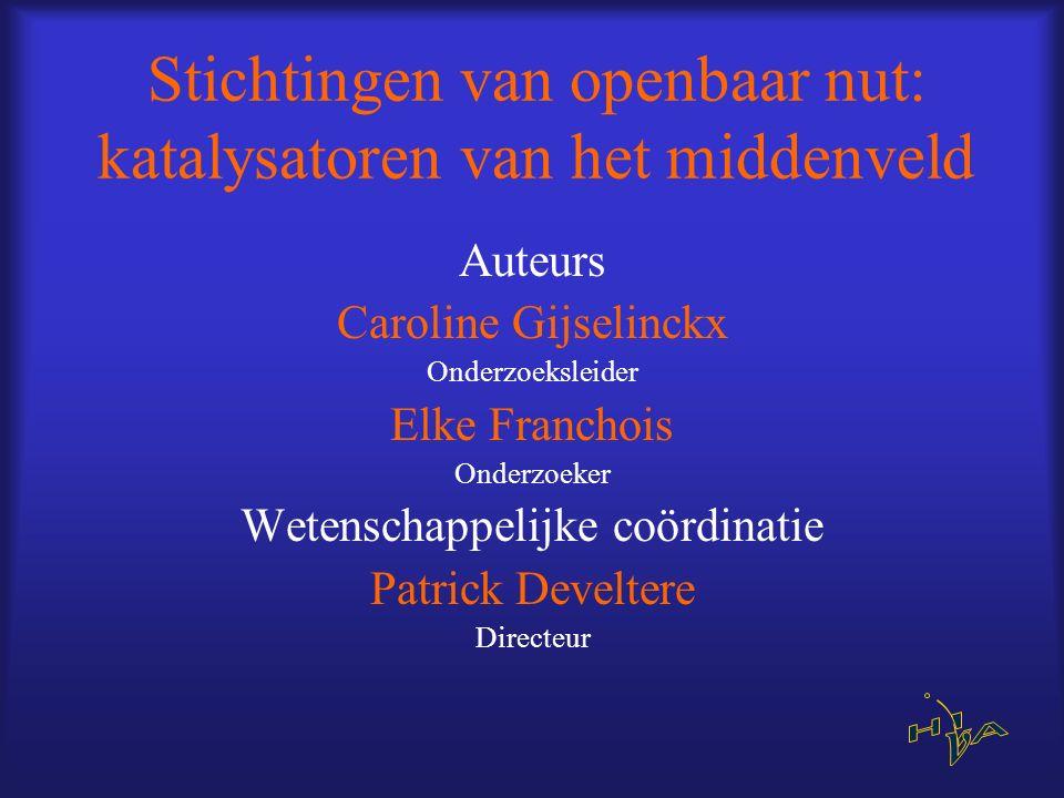 Stichtingen van openbaar nut: katalysatoren van het middenveld Auteurs Caroline Gijselinckx Onderzoeksleider Elke Franchois Onderzoeker Wetenschappeli