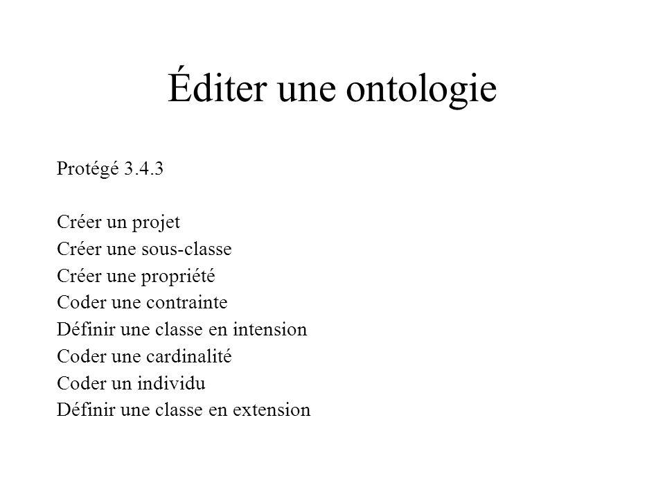 Éditer une ontologie Protégé 3.4.3 Créer un projet Créer une sous-classe Créer une propriété Coder une contrainte Définir une classe en intension Coder une cardinalité Coder un individu Définir une classe en extension