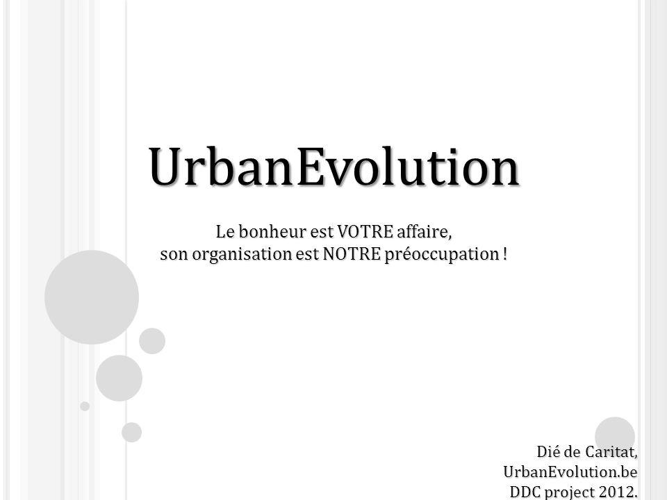 UrbanEvolution Le bonheur est VOTRE affaire, son organisation est NOTRE préoccupation ! Dié de Caritat, UrbanEvolution.be DDC project 2012.