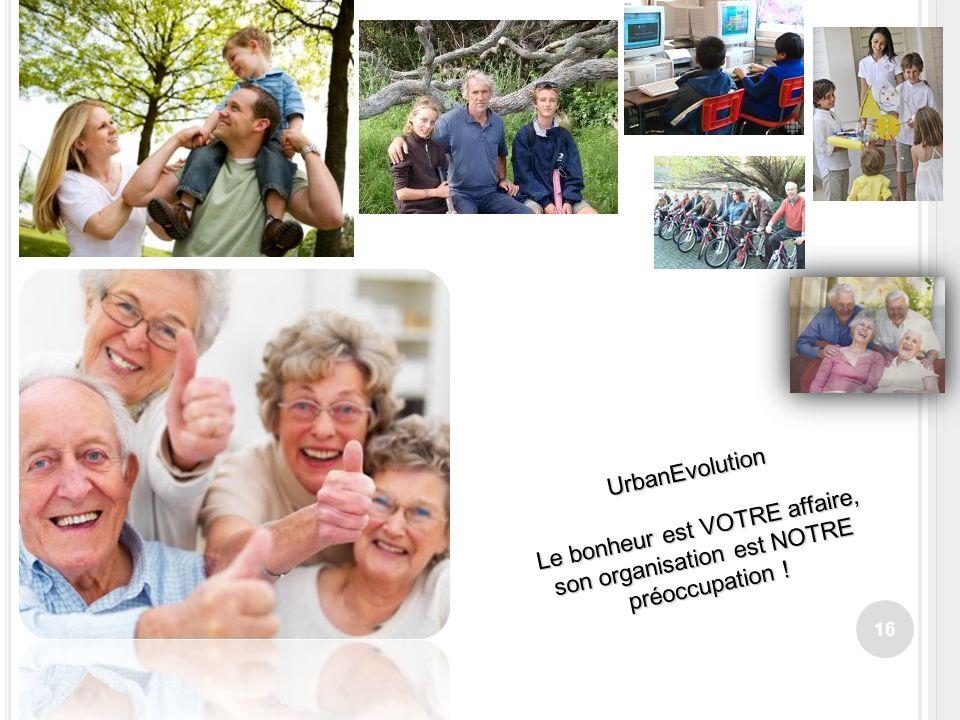 16 UrbanEvolution Le bonheur est VOTRE affaire, son organisation est NOTRE préoccupation !