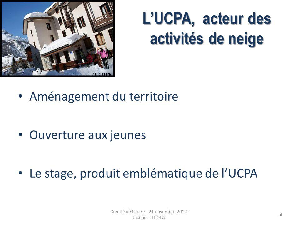 LUCPA, acteur des activités de neige Aménagement du territoire Ouverture aux jeunes Le stage, produit emblématique de lUCPA Val dIsère 4 Comité d'hist
