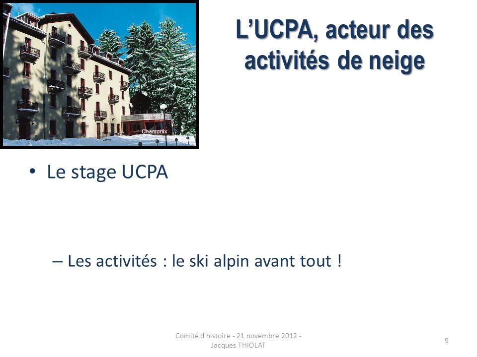 LUCPA, acteur des activités de neige Le stage UCPA – Les activités : le ski alpin avant tout ! Chamonix 9 Comité d'histoire - 21 novembre 2012 - Jacqu