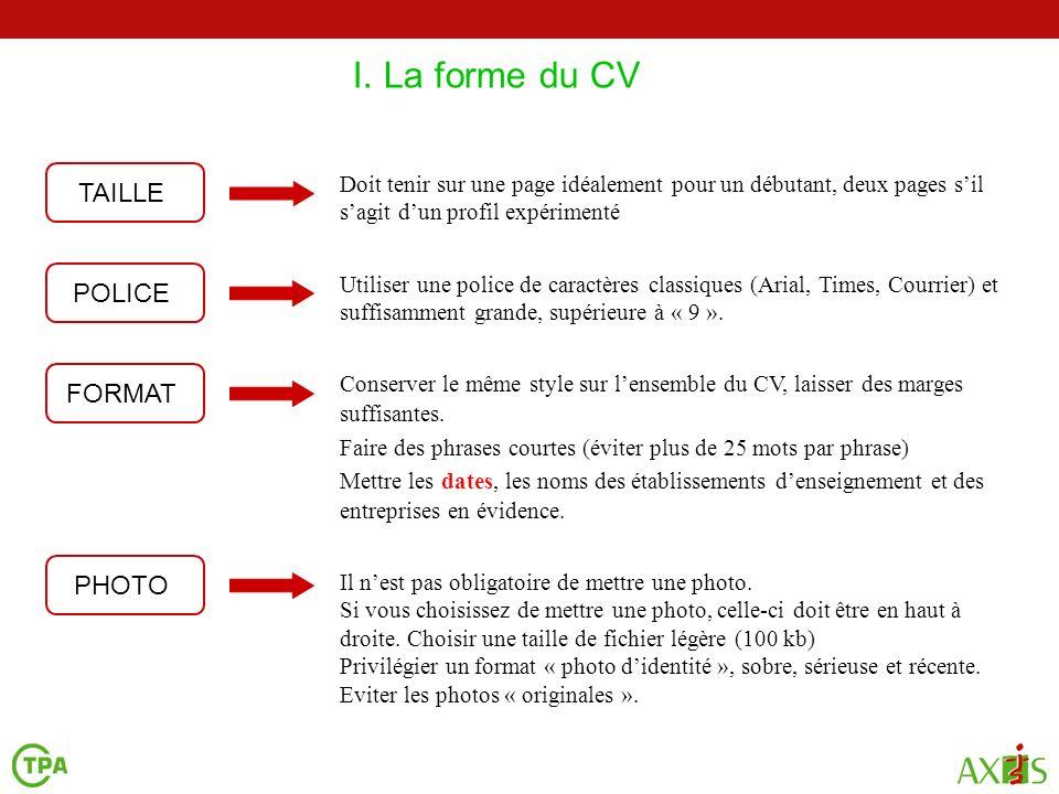 I. La forme du CV 2 4 Utiliser une police de caractères classiques (Arial, Times, Courrier) et suffisamment grande, supérieure à « 9 ». TAILLE Doit te