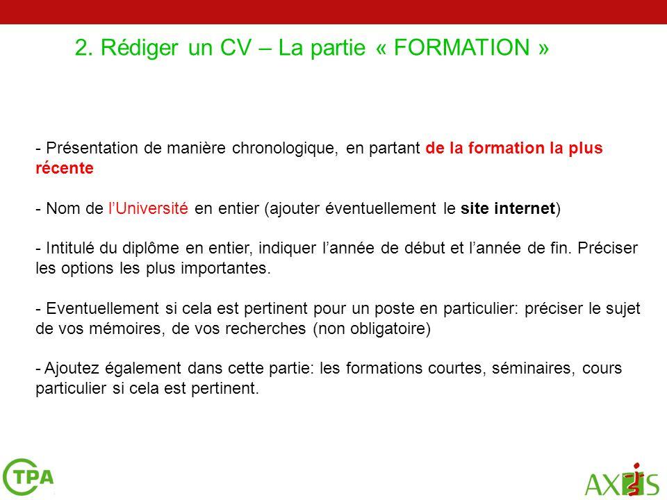 2. Rédiger un CV – La partie « FORMATION » 2 4 5 - Présentation de manière chronologique, en partant de la formation la plus récente - Nom de lUnivers