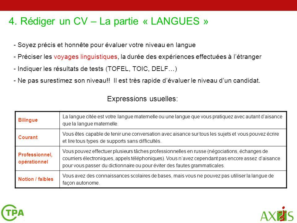 4. Rédiger un CV – La partie « LANGUES » 2 4 5 - Soyez précis et honnête pour évaluer votre niveau en langue - Préciser les voyages linguistiques, la