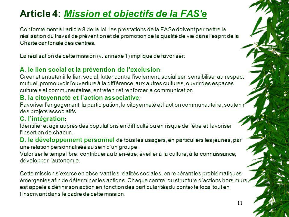 11 Article 4: Mission et objectifs de la FAS e Conformément à larticle 8 de la loi, les prestations de la FASe doivent permettre la réalisation du travail de prévention et de promotion de la qualité de vie dans lesprit de la Charte cantonale des centres.