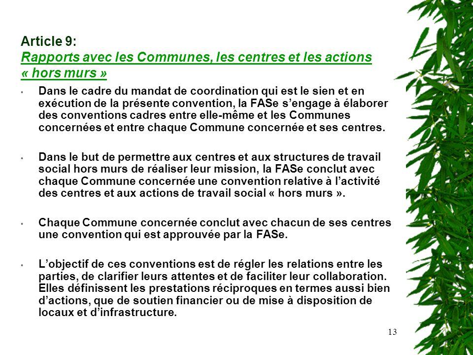 13 Article 9: Rapports avec les Communes, les centres et les actions « hors murs » Dans le cadre du mandat de coordination qui est le sien et en exécution de la présente convention, la FASe sengage à élaborer des conventions cadres entre elle-même et les Communes concernées et entre chaque Commune concernée et ses centres.