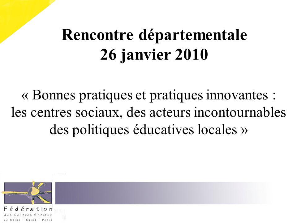 « Bonnes pratiques et pratiques innovantes : les centres sociaux, des acteurs incontournables des politiques éducatives locales » Rencontre départementale 26 janvier 2010