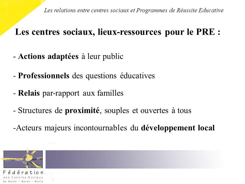 Les centres sociaux, lieux-ressources pour le PRE : - Actions adaptées à leur public - Professionnels des questions éducatives - Relais par-rapport aux familles - Structures de proximité, souples et ouvertes à tous -Acteurs majeurs incontournables du développement local