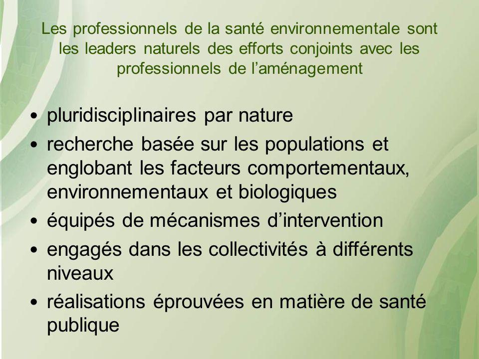 Les professionnels de la santé environnementale sont les leaders naturels des efforts conjoints avec les professionnels de laménagement pluridisciplinaires par nature recherche basée sur les populations et englobant les facteurs comportementaux, environnementaux et biologiques équipés de mécanismes dintervention engagés dans les collectivités à différents niveaux réalisations éprouvées en matière de santé publique