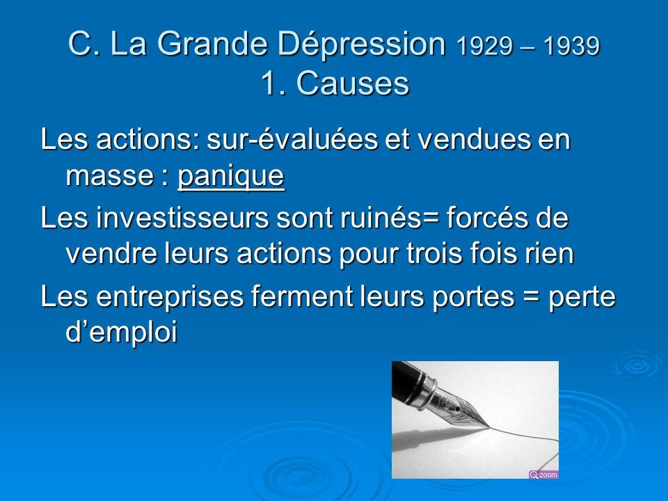 C. La Grande Dépression 1929 – 1939 1. Causes Les actions: sur-évaluées et vendues en masse : panique Les investisseurs sont ruinés= forcés de vendre