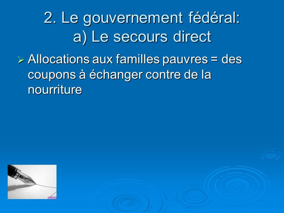 2. Le gouvernement fédéral: a) Le secours direct Allocations aux familles pauvres = des coupons à échanger contre de la nourriture Allocations aux fam