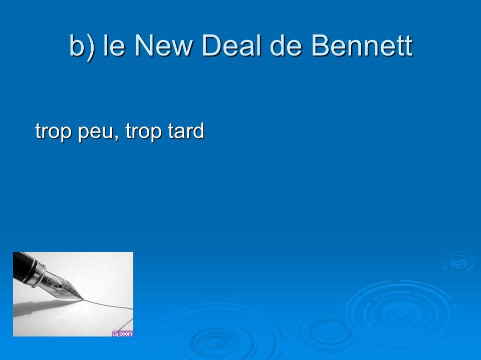 b) le New Deal de Bennett trop peu, trop tard trop peu, trop tard