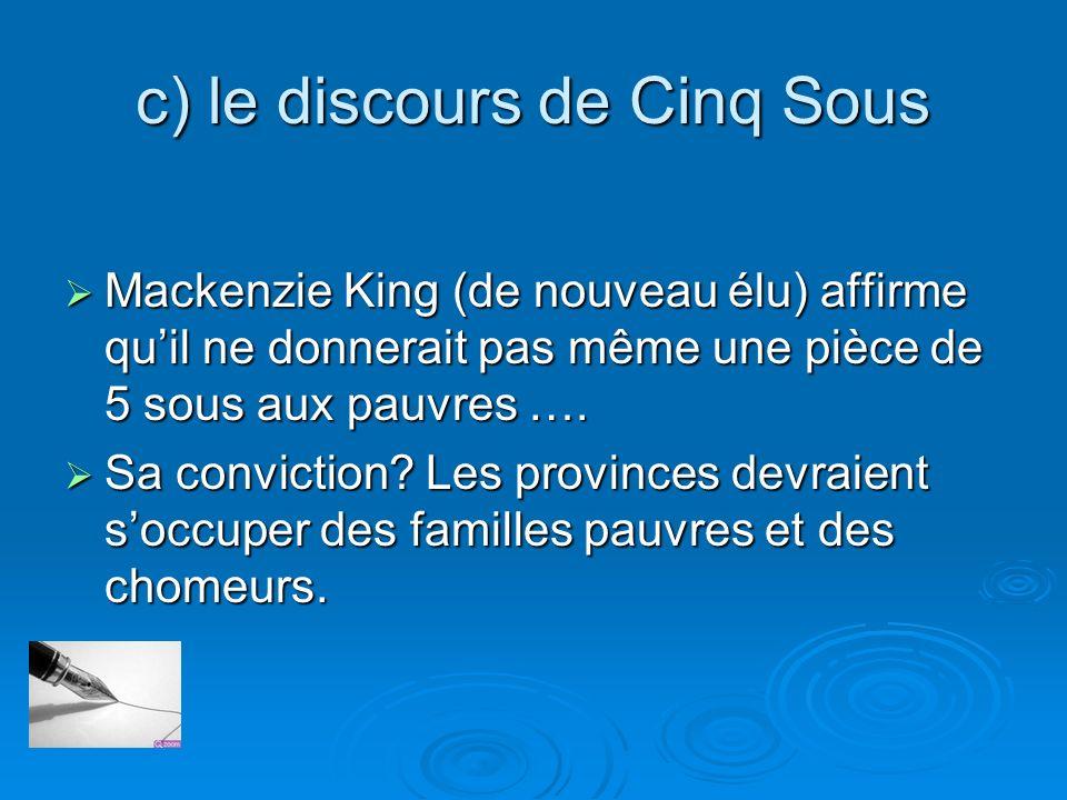 c) le discours de Cinq Sous Mackenzie King (de nouveau élu) affirme quil ne donnerait pas même une pièce de 5 sous aux pauvres …. Mackenzie King (de n