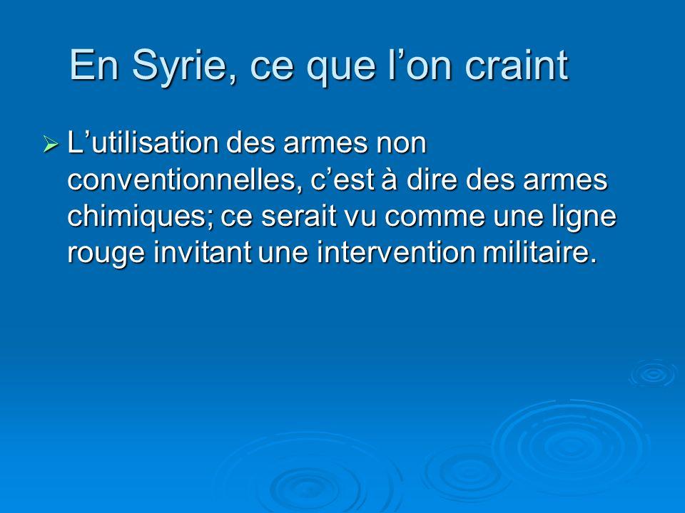 En Syrie, ce que lon craint Lutilisation des armes non conventionnelles, cest à dire des armes chimiques; ce serait vu comme une ligne rouge invitant