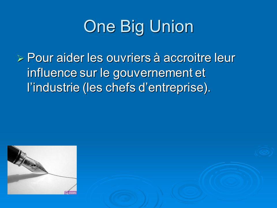 One Big Union Pour aider les ouvriers à accroitre leur influence sur le gouvernement et lindustrie (les chefs dentreprise). Pour aider les ouvriers à