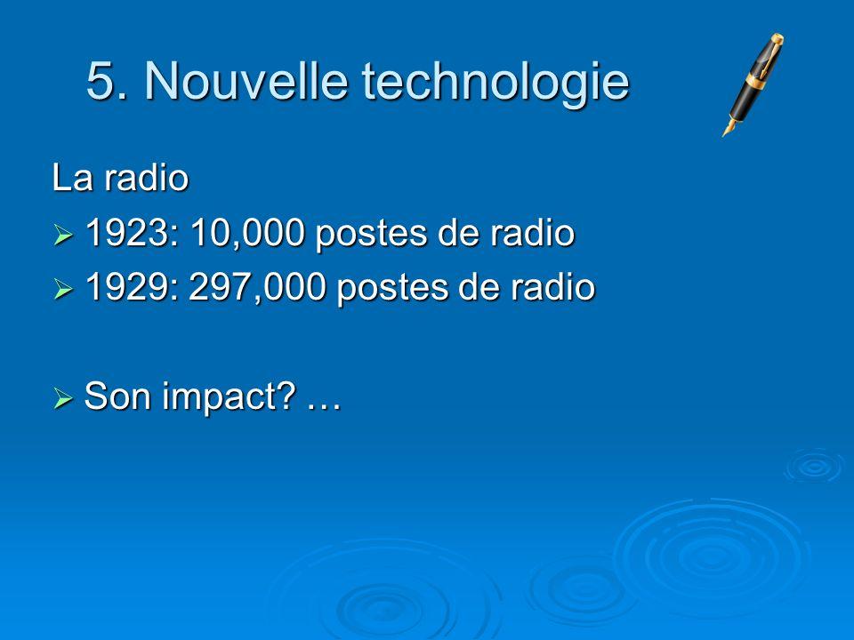 5. Nouvelle technologie La radio 1923: 10,000 postes de radio 1923: 10,000 postes de radio 1929: 297,000 postes de radio 1929: 297,000 postes de radio