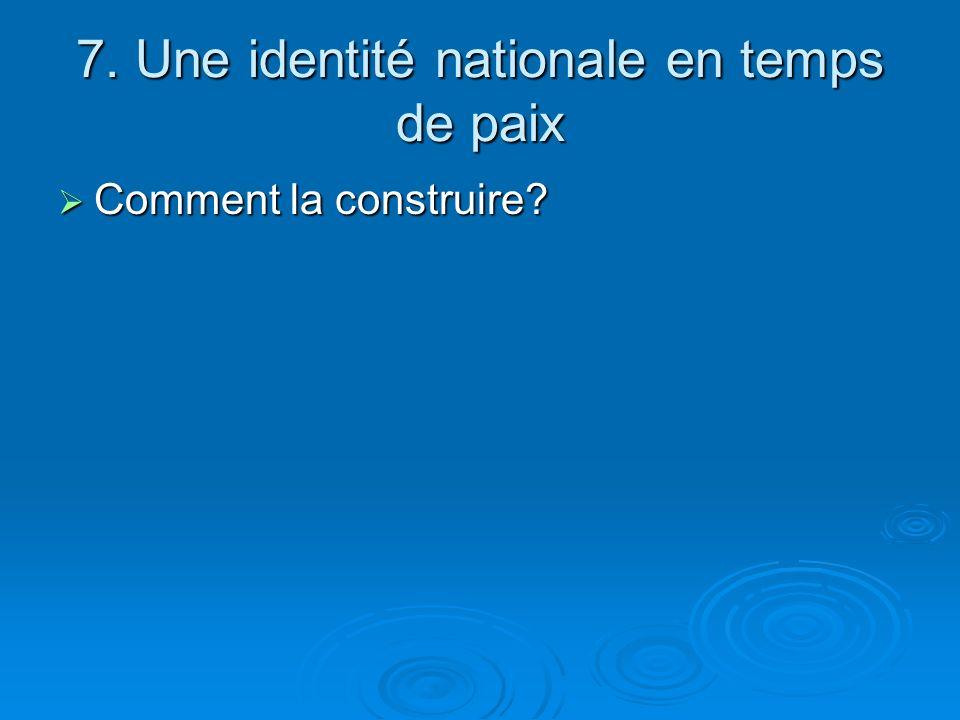 7. Une identité nationale en temps de paix Comment la construire? Comment la construire?