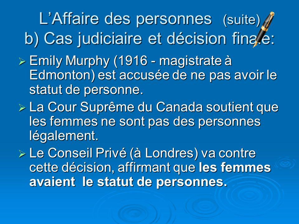 LAffaire des personnes (suite) b) Cas judiciaire et décision finale: Emily Murphy (1916 - magistrate à Edmonton) est accusée de ne pas avoir le statut
