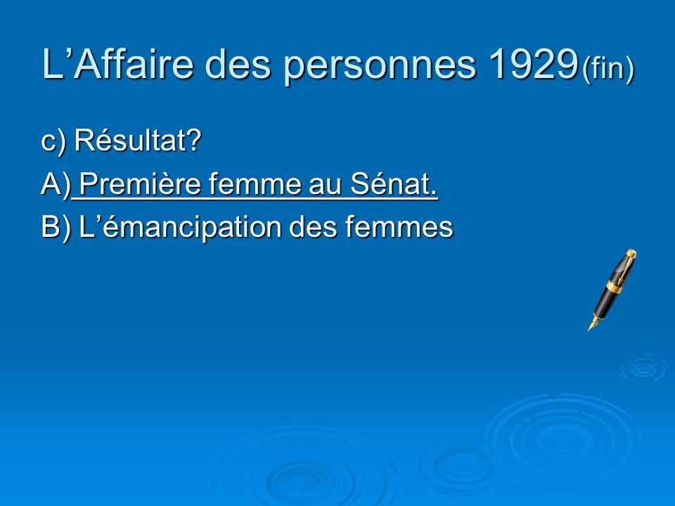 LAffaire des personnes 1929 (fin) c) Résultat? A) Première femme au Sénat. B) Lémancipation des femmes