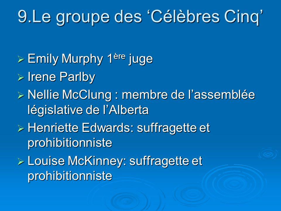 9.Le groupe des Célèbres Cinq Emily Murphy 1 ère juge Emily Murphy 1 ère juge Irene Parlby Irene Parlby Nellie McClung : membre de lassemblée législat