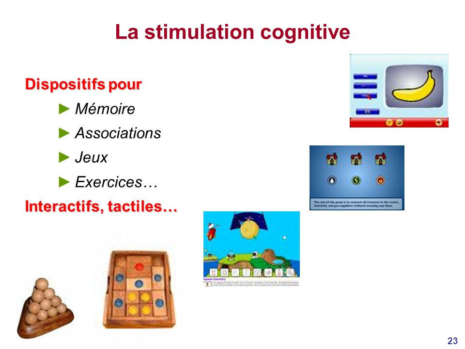 23 La stimulation cognitive Dispositifs pour Mémoire Associations Jeux Exercices… Interactifs, tactiles…