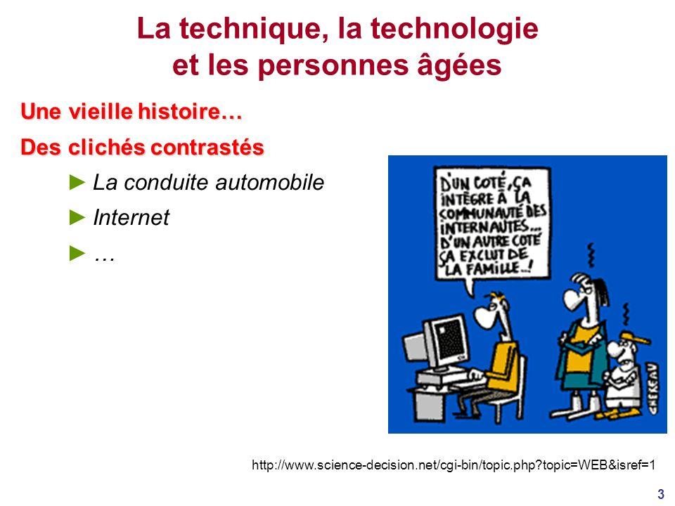 3 La technique, la technologie et les personnes âgées Une vieille histoire… Des clichés contrastés La conduite automobile Internet … http://www.science-decision.net/cgi-bin/topic.php?topic=WEB&isref=1