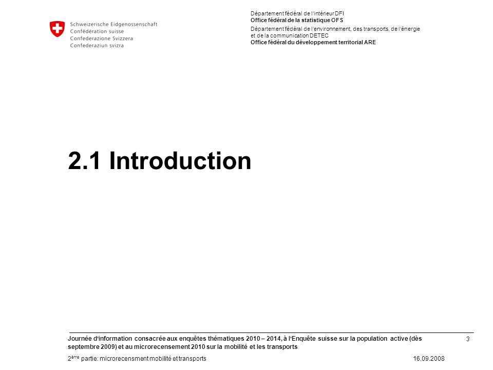 34 Journée dinformation consacrée aux enquêtes thématiques 2010 – 2014, à lEnquête suisse sur la population active (dès septembre 2009) et au microrecensement 2010 sur la mobilité et les transports 2 ème partie: microrecensment mobilité et transports16.09.2008 Département fédéral de lintérieur DFI Office fédéral de la statistique OFS Département fédéral de lenvironnement, des transports, de lénergie et de la communication DETEC Office fédéral du développement territorial ARE 2.7 Discussion -Questions de compréhension -Points de discussion -Etc.