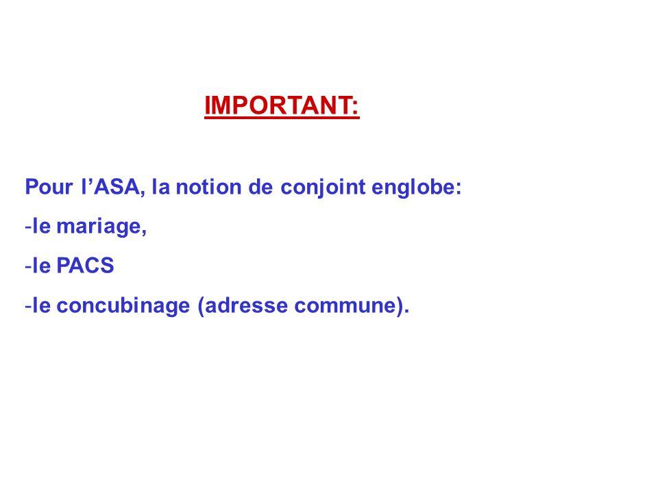 IMPORTANT: Pour lASA, la notion de conjoint englobe: -le mariage, -le PACS -le concubinage (adresse commune).