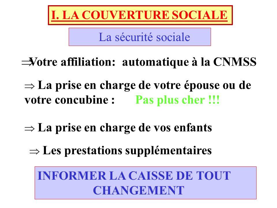 I. LA COUVERTURE SOCIALE La sécurité sociale Votre affiliation: automatique à la CNMSS La prise en charge de votre épouse ou de votre concubine : Pas