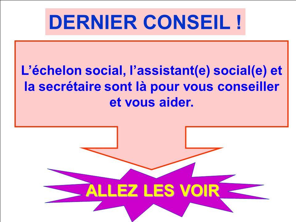 DERNIER CONSEIL ! ALLEZ LES VOIR Léchelon social, lassistant(e) social(e) et la secrétaire sont là pour vous conseiller et vous aider.