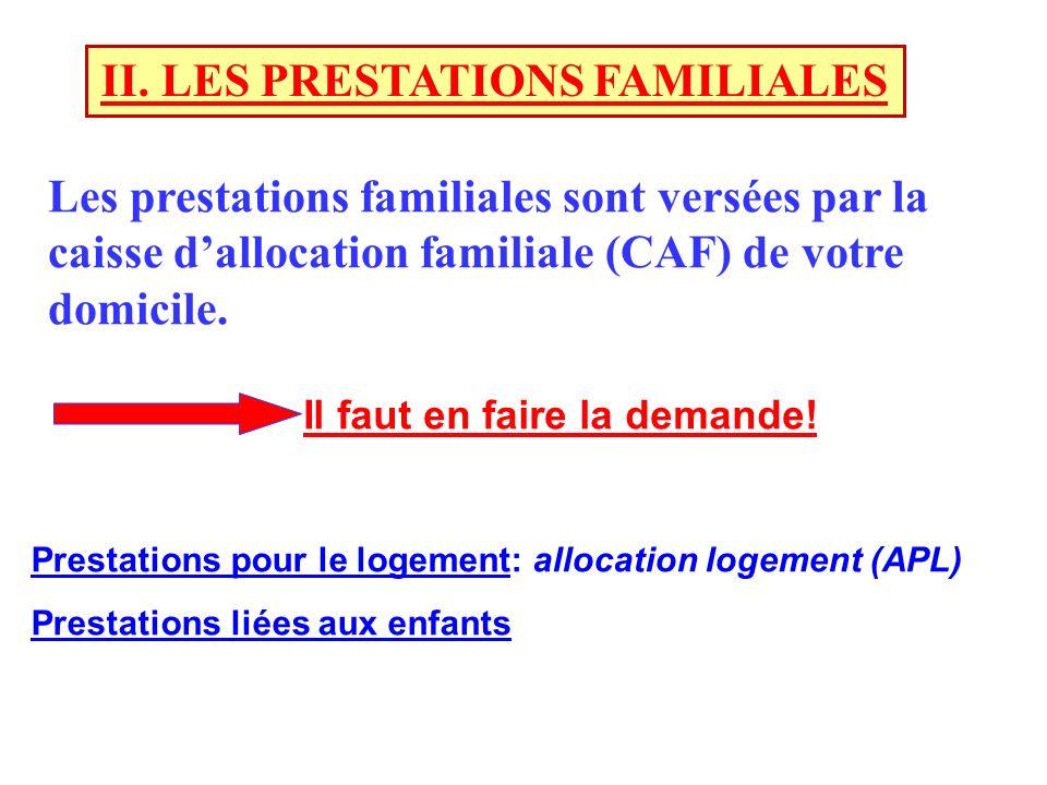 II. LES PRESTATIONS FAMILIALES Les prestations familiales sont versées par la caisse dallocation familiale (CAF) de votre domicile. Il faut en faire l