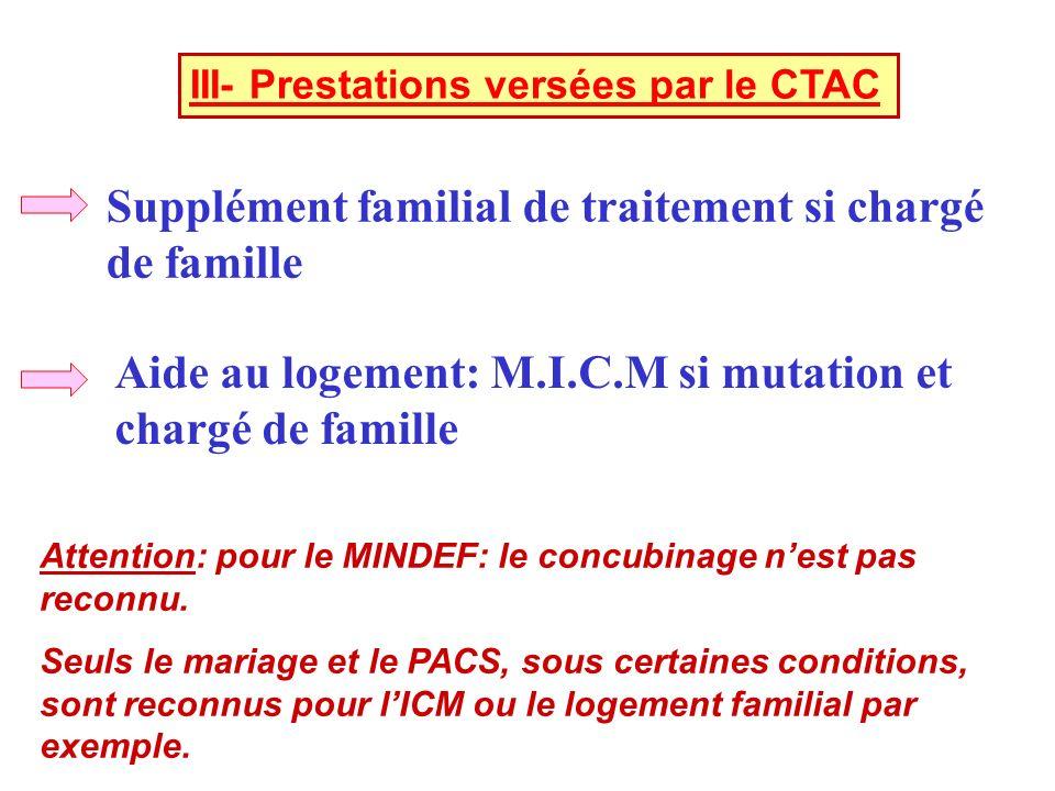 III- Prestations versées par le CTAC Supplément familial de traitement si chargé de famille Aide au logement: M.I.C.M si mutation et chargé de famille