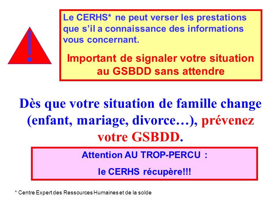 Dès que votre situation de famille change (enfant, mariage, divorce…), prévenez votre GSBDD. Le CERHS* ne peut verser les prestations que sil a connai