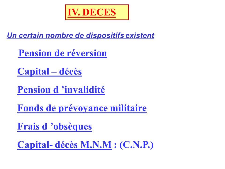 IV. DECES Pension de réversion Capital – décès Pension d invalidité Fonds de prévoyance militaire Frais d obsèques Capital- décès M.N.M : (C.N.P.) Un