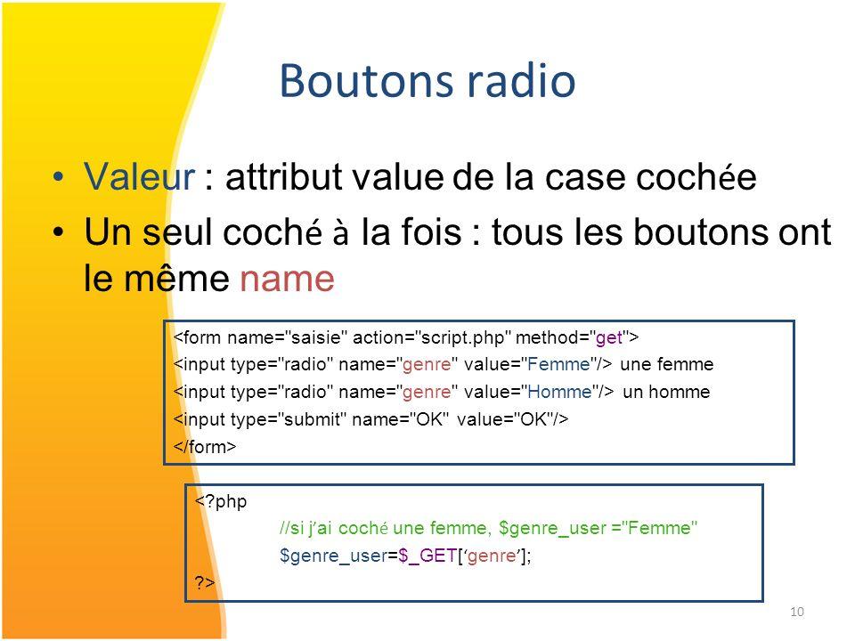 10 Boutons radio Valeur : attribut value de la case coch é e Un seul coch é à la fois : tous les boutons ont le même name une femme un homme <?php //s