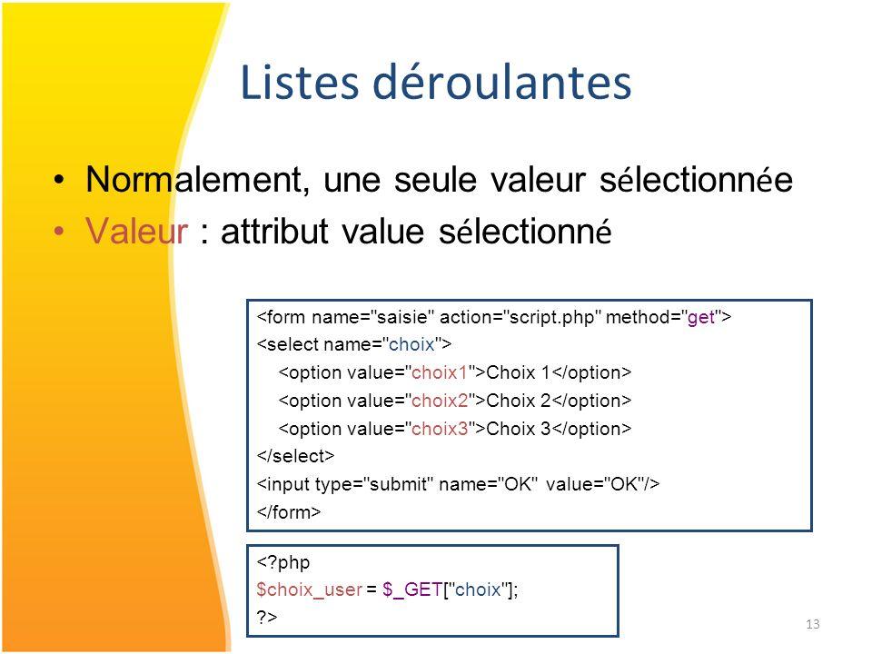 13 Listes déroulantes Normalement, une seule valeur s é lectionn é e Valeur : attribut value s é lectionn é Choix 1 Choix 2 Choix 3 <?php $choix_user