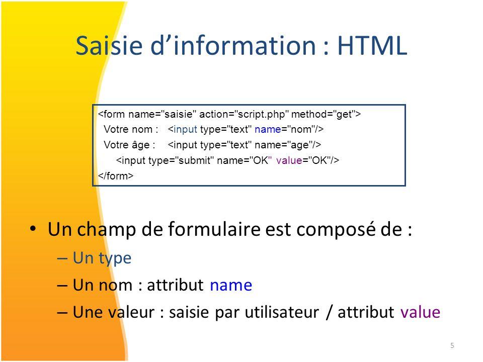 5 Saisie dinformation : HTML Votre nom : Votre âge : Un champ de formulaire est composé de : – Un type – Un nom : attribut name – Une valeur : saisie