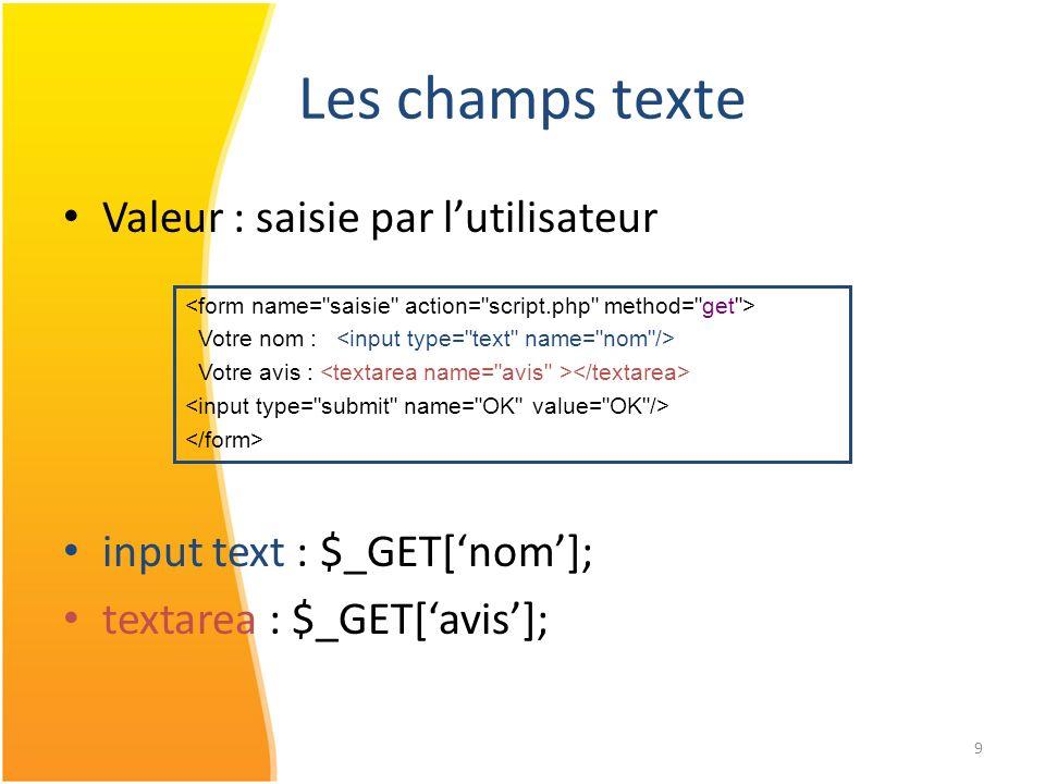 9 Les champs texte Valeur : saisie par lutilisateur input text : $_GET[nom]; textarea : $_GET[avis]; Votre nom : Votre avis :