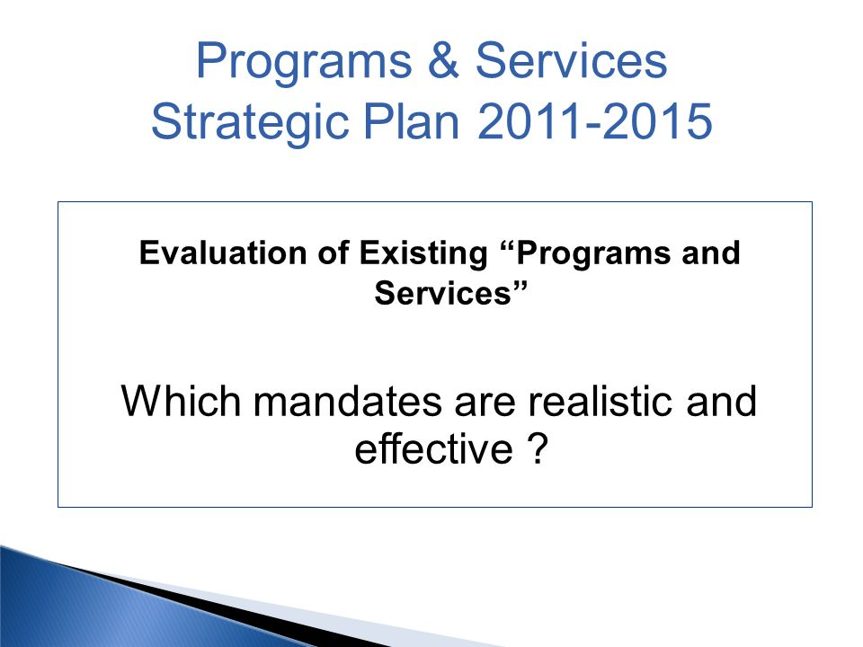 Evaluation of Existing Programs and Services Which mandates are realistic and effective ? Programs & Services Strategic Plan 2011-2015