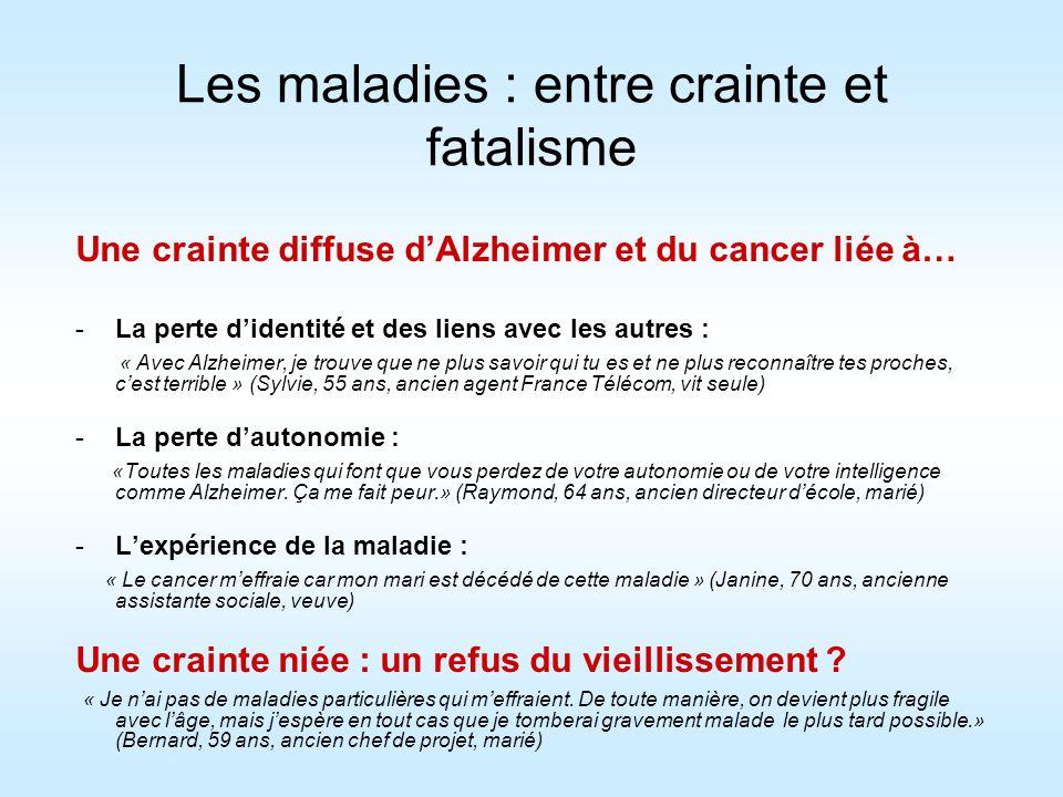 Les maladies : entre crainte et fatalisme Une crainte diffuse dAlzheimer et du cancer liée à… -La perte didentité et des liens avec les autres : « Ave