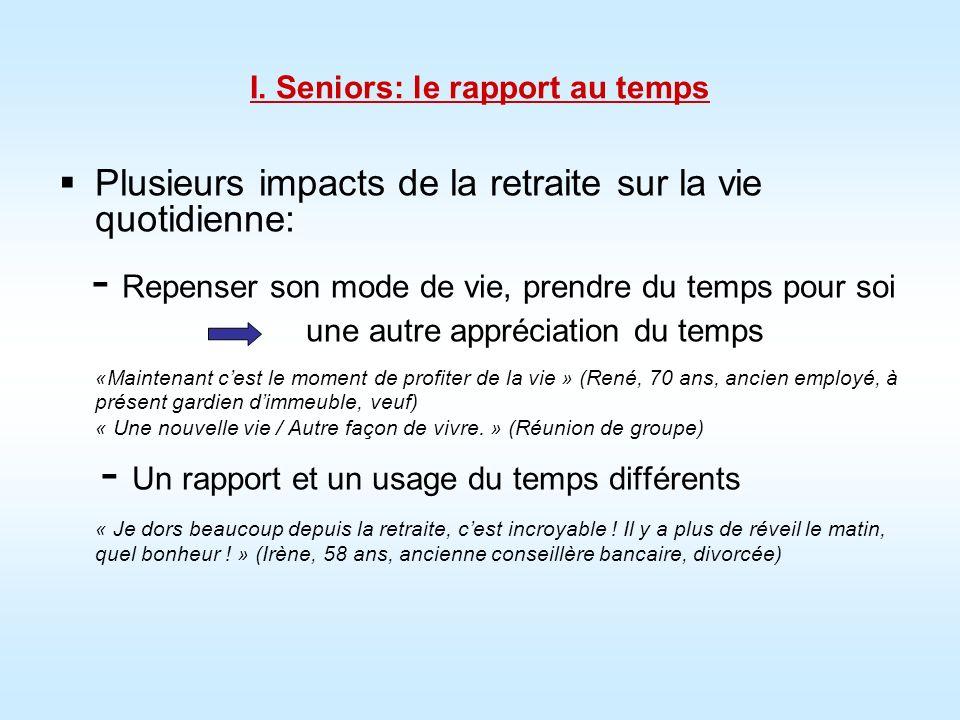 I. Seniors: le rapport au temps Plusieurs impacts de la retraite sur la vie quotidienne: - Repenser son mode de vie, prendre du temps pour soi une aut
