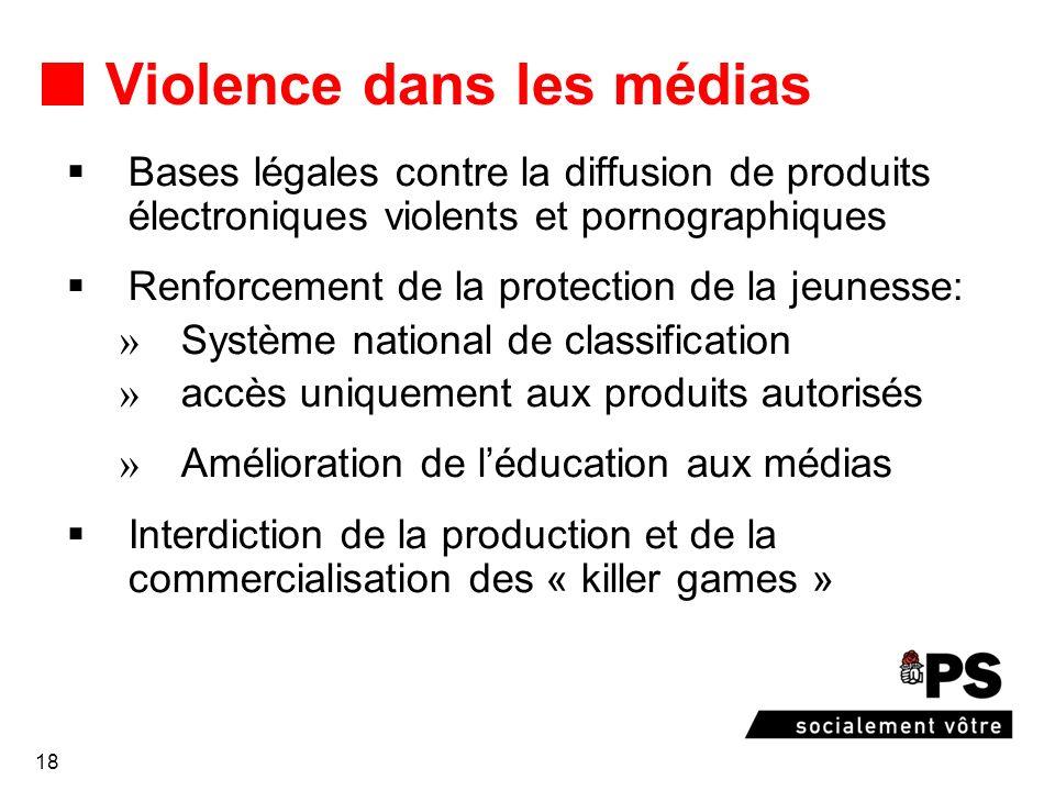 18 Violence dans les médias Bases légales contre la diffusion de produits électroniques violents et pornographiques Renforcement de la protection de l