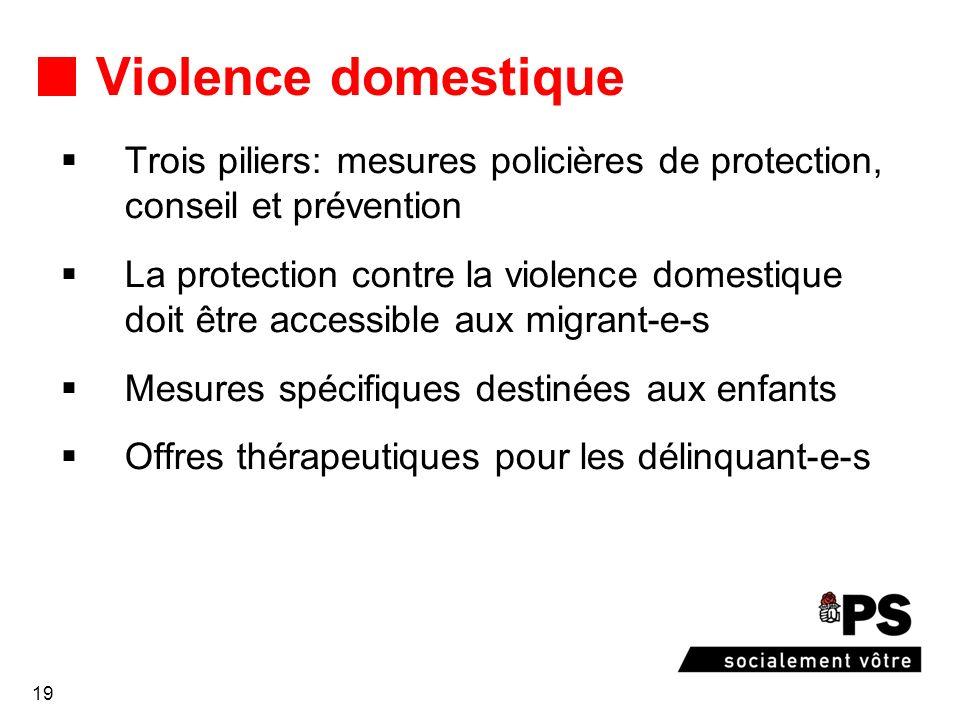 19 Violence domestique Trois piliers: mesures policières de protection, conseil et prévention La protection contre la violence domestique doit être accessible aux migrant-e-s Mesures spécifiques destinées aux enfants Offres thérapeutiques pour les délinquant-e-s