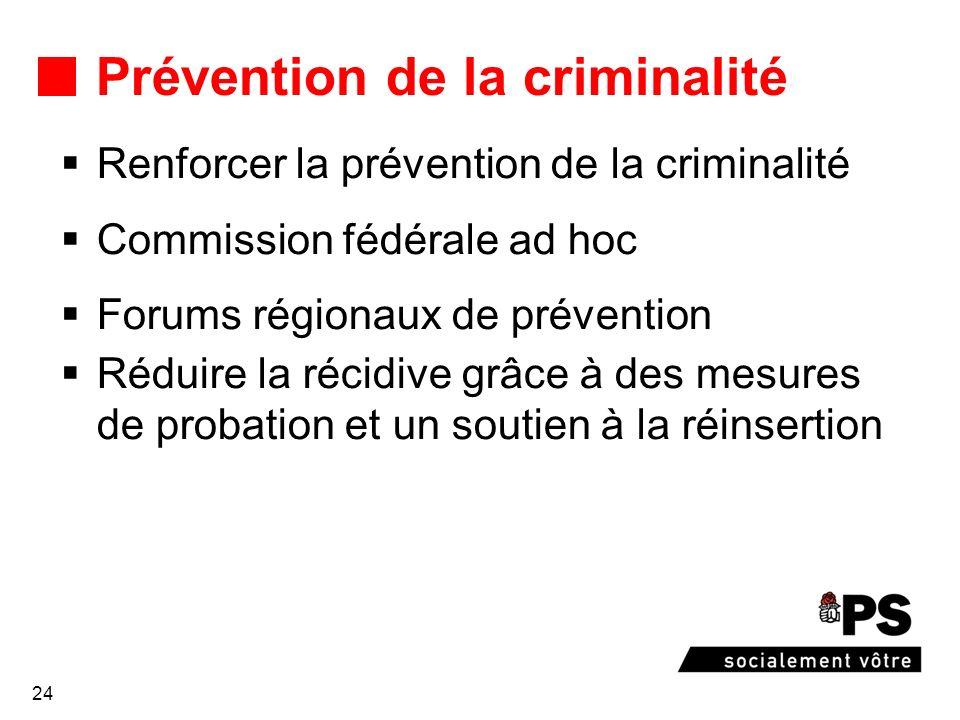 24 Prévention de la criminalité Renforcer la prévention de la criminalité Commission fédérale ad hoc Forums régionaux de prévention Réduire la récidive grâce à des mesures de probation et un soutien à la réinsertion