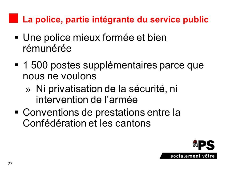 27 La police, partie intégrante du service public Une police mieux formée et bien rémunérée 1 500 postes supplémentaires parce que nous ne voulons Ni