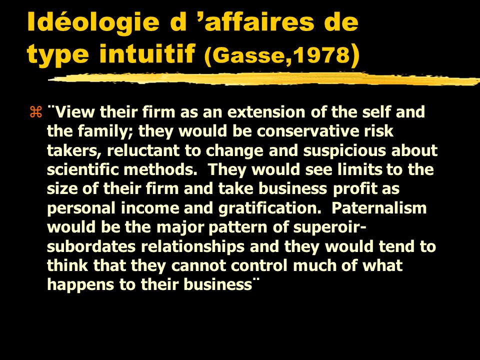 Idéologie d affaires de type intuitif (Gasse,1978 ) z¨View their firm as an extension of the self and the family; they would be conservative risk takers, reluctant to change and suspicious about scientific methods.