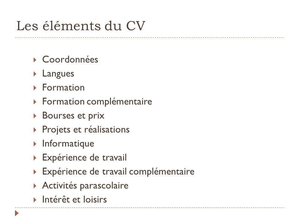 Les éléments du CV Coordonnées Langues Formation Formation complémentaire Bourses et prix Projets et réalisations Informatique Expérience de travail E