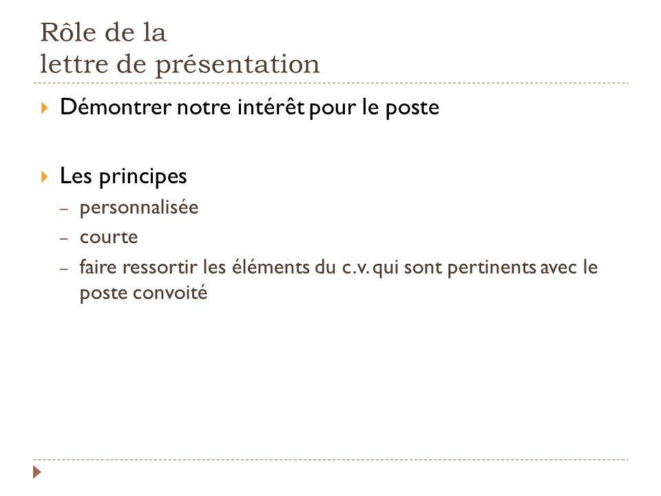 Rôle de la lettre de présentation Démontrer notre intérêt pour le poste Les principes – personnalisée – courte – faire ressortir les éléments du c.v.