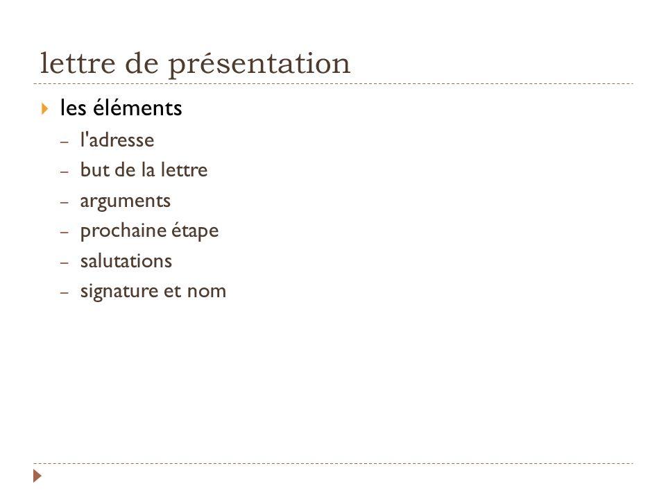 lettre de présentation les éléments – l'adresse – but de la lettre – arguments – prochaine étape – salutations – signature et nom